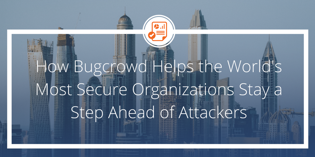 How Bugcrowd Helps the World's Most Secure Organizations Stay a Step Ahead of Attackers