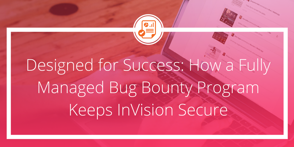 Designed for Success: How a Fully Managed Bug Bounty Program Keeps InVision Secure
